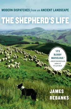 The Shepherd's Life: Modern Dispatches from an Ancient Landscape, James Rebanks