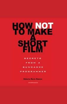 How Not to Make a Short Film: Secrets from a Sundance Programmer, Roberta Marie Munroe