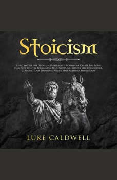 Stoicism: Stoic Way of Life, Stoicism Philo-sophy & Wisdom. Create Life Long Habits of Mental Toughness, Self Discipline. Master Self Confidence. Control, Management and Jelousy, Luke Caldwel
