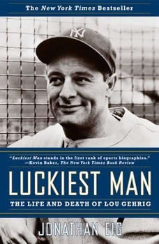 Luckiest Man: The Life and Death of Lou Gehrig The Life and Death of Lou Gehrig, Jonathan Eig
