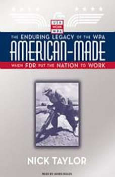 American-Made: The Enduring Legacy of the WPA: When FDR Put the Nation to Work, Nick Taylor