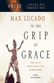 In the Grip of Grace: Your Father Always Caught You. He Still Does., Max Lucado