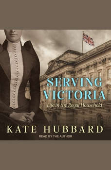 Serving Victoria: Life in the Royal Household, Kate Hubbard