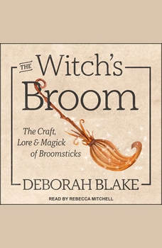 The Witch's Broom: The Craft, Lore & Magick of Broomsticks, Deborah Blake