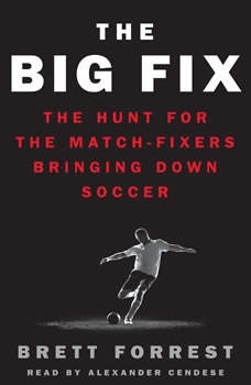 The Big Fix: The Hunt for the Match-Fixers Bringing Down Soccer The Hunt for the Match-Fixers Bringing Down Soccer, Brett Forrest