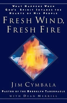 Fresh Wind, Fresh Fire: What Happens When God's Spirit Invades the Hearts of His People, Jim Cymbala