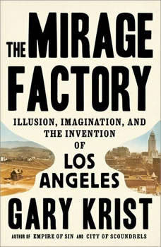 The Mirage Factory: Illusion, Imagination, and the Invention of Los Angeles, Gary Krist