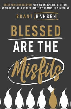 Blessed Are the Misfits: Great News for Believers who are Introverts, Spiritual Strugglers, or Just Feel Like They're Missing Something, Brant Hansen