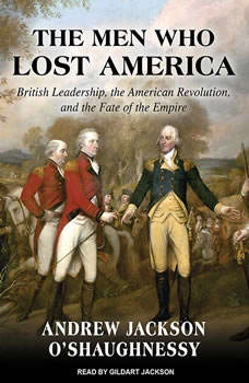 The Men Who Lost America: British Leadership, the American Revolution and the Fate of the Empire, Andrew Jackson O'Shaughnessy