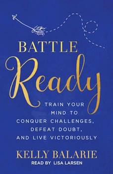 Battle Ready: Train Your Mind to Conquer Challenges, Defeat Doubt, and Live Victoriously, Kelly Balarie