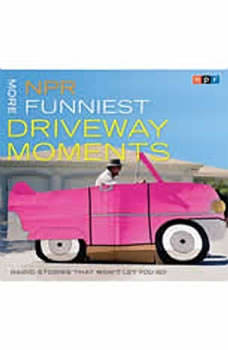 NPR More Funniest Driveway Moments: Radio Stories that Won't Let You Go, NPR