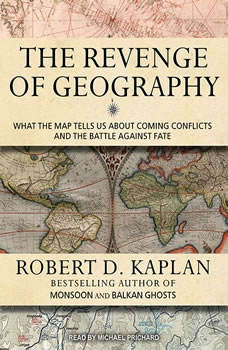The Revenge of Geography: What the Map Tells Us About Coming Conflicts and the Battle Against Fate, Robert D. Kaplan