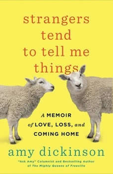 Strangers Tend to Tell Me Things: A Memoir of Love, Loss, and Coming Home A Memoir of Love, Loss, and Coming Home, Amy Dickinson