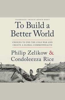 To Build a Better World: Choices to End the Cold War and Create a Global Commonwealth, Philip Zelikow