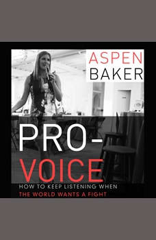 Pro-Voice: How to Keep Listening When the World Wants a Fight, Aspen Baker