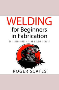 Welding for Beginners in Fabrication: The Essentials of the Welding Craft, Roger Scates