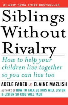 Siblings Without Rivalry: How to Help Your Children Live Together So You Can Live Too, Adele Faber