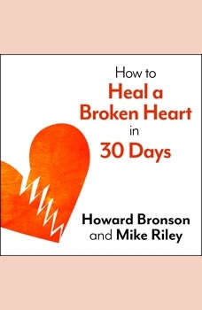 How to Heal a Broken Heart in 30 Days: A Day-by-Day Guide to Saying Good-bye and Getting On With Your Life, Howard Bronson