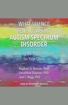 What Science Tells Us about Autism Spectrum Disorder: Making the Right Choices for Your Child, PhD Bernier