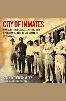 City of Inmates: Conquest, Rebellion, and the Rise of Human Caging in Los Angeles, 1771-1965, Kelly Lytle Hernandez