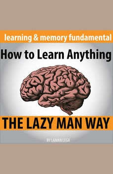 How to Learn Anything the Lazy Man Way: The Fundamental Of Learning And Memory, Hayden Kan
