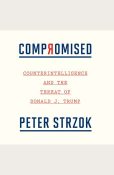 Compromised: Counterintelligence and the Threat of Donald J. Trump, Peter Strzok