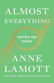 Almost Everything: Notes on Hope Notes on Hope, Anne Lamott