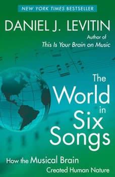 The World in Six Songs: How the Musical Brain Created Human Nature, Daniel J. Levitin