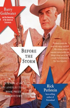 Before the Storm: Barry Goldwater and the Unmaking of the American Consensus Barry Goldwater and the Unmaking of the American Consensus, Rick Perlstein