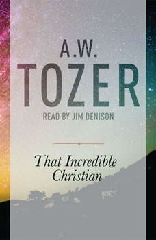 That Incredible Christian: How Heaven's Children Live on Earth, A. W. Tozer
