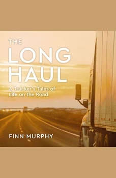 The Long Haul: A Trucker's Tales of Life on the Road A Trucker's Tales of Life on the Road, Finn Murphy