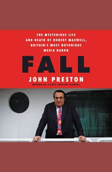 Fall: The Mysterious Life and Death of Robert Maxwell, Britain's Most Notorious Media Baron, John Preston