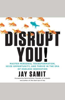 Disrupt You!: A Master Personal Transformation, Seize Opportunity, and Thrive in the Era of Endless Innovation, Jay Samit