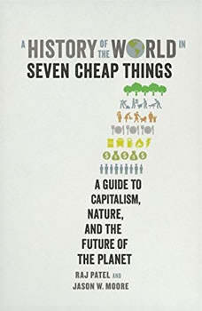 A History of the World in Seven Cheap Things: A Guide to Capitalism, Nature, and the Future of the Planet, Raj Patel