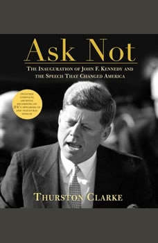 Ask Not: The Inauguration of John F. Kennedy and the Speech, Thurston Clarke