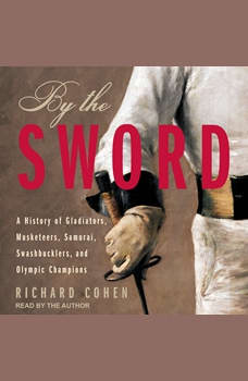 By The Sword: A History of Gladiators, Musketeers, Samurai, Swashbucklers, and Olympic Champions, Richard Cohen