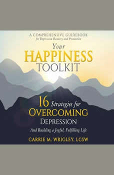 Your Happiness Toolkit: 16 Strategies for Overcoming Depression, and Building a Joyful, Fulfilling Life, Carrie M Wrigley