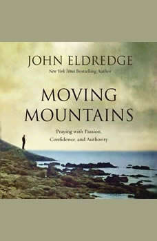 Moving Mountains: Praying with Passion, Confidence, and Authority, John Eldredge