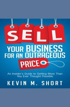 Sell Your Business for an Outrageous Price: An Insider's Guide to Getting More Than You Ever Thought Possible, Kevin M. Short