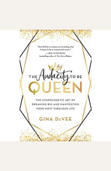 The Audacity to Be Queen: The Unapologetic Art of Dreaming Big and Manifesting Your Most Fabulous Life, Gina DeVee