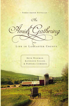 An Amish Gathering: Life in Lancaster County Life in Lancaster County, Beth Wiseman