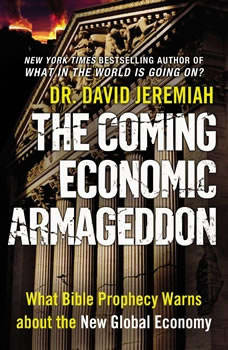 The Coming Economic Armageddon: What Bible Prophecy Warns about the New Global Economy What Bible Prophecy Warns about the New Global Economy, David Jeremiah