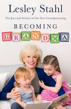 Becoming Grandma: The Joys and Science of the New Grandparenting The Joys and Science of the New Grandparenting, Lesley Stahl