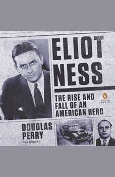 Eliot Ness: The Rise and Fall of an American Hero The Rise and Fall of an American Hero, Douglas Perry