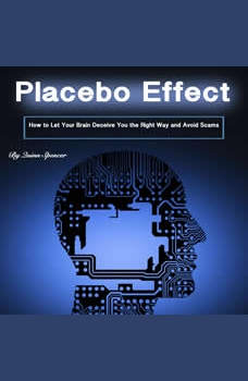 Placebo Effect: How to Let Your Brain Deceive You the Right Way and Avoid Scams, Quinn Spencer