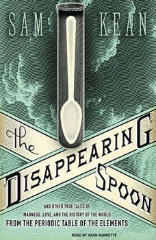 The Disappearing Spoon: And Other True Tales of Madness, Love, and the History of the World from the Periodic Table of the Elements And Other True Tales of Madness, Love, and the History of the World from the Periodic Table of the Elements, Sam Kean