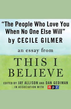 The People Who Love You When No One Else Will: A This I Believe Essay, Cecile Gilmer