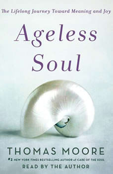 Ageless Soul: The Lifelong Journey Toward Meaning and Joy, Thomas Moore