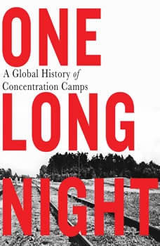 One Long Night: A Global History of Concentration Camps, Andrea Pitzer