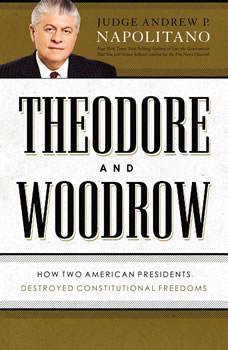 Theodore and Woodrow: How Two American Presidents Destroyed Constitutional Freedom, Andrew P. Napolitano